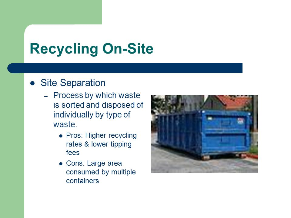 Recycling On-Site Site Separation – Process by which waste is sorted and disposed of individually by type of waste. Pros: Higher recycling rates & low