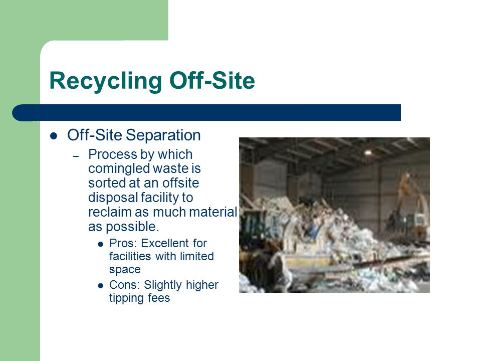 Recycling Off-Site Off-Site Separation – Process by which comingled waste is sorted at an offsite disposal facility to reclaim as much material as pos