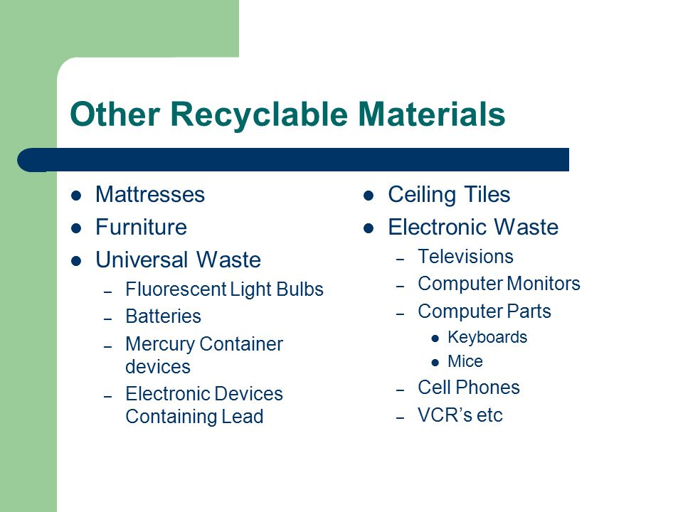 Other Recyclable Materials Mattresses Furniture Universal Waste – Fluorescent Light Bulbs – Batteries – Mercury Container devices – Electronic Devices Containing Lead Ceiling Tiles Electronic Waste – Televisions – Computer Monitors – Computer Parts Keyboards Mice – Cell Phones – VCR's etc