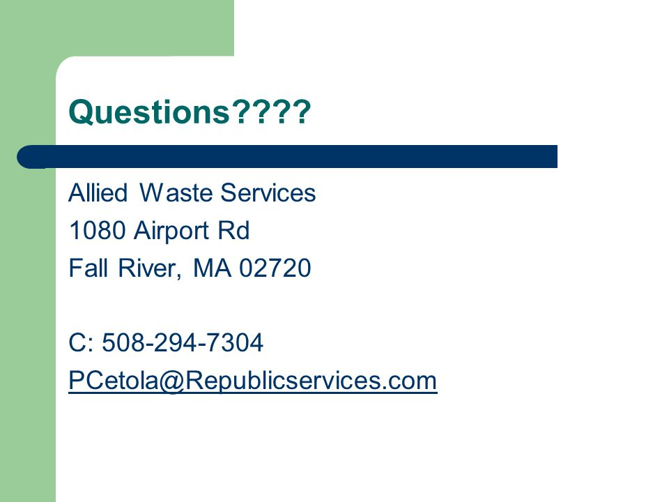 Questions???? Allied Waste Services 1080 Airport Rd Fall River, MA 02720 C: 508-294-7304 PCetola@Republicservices.com