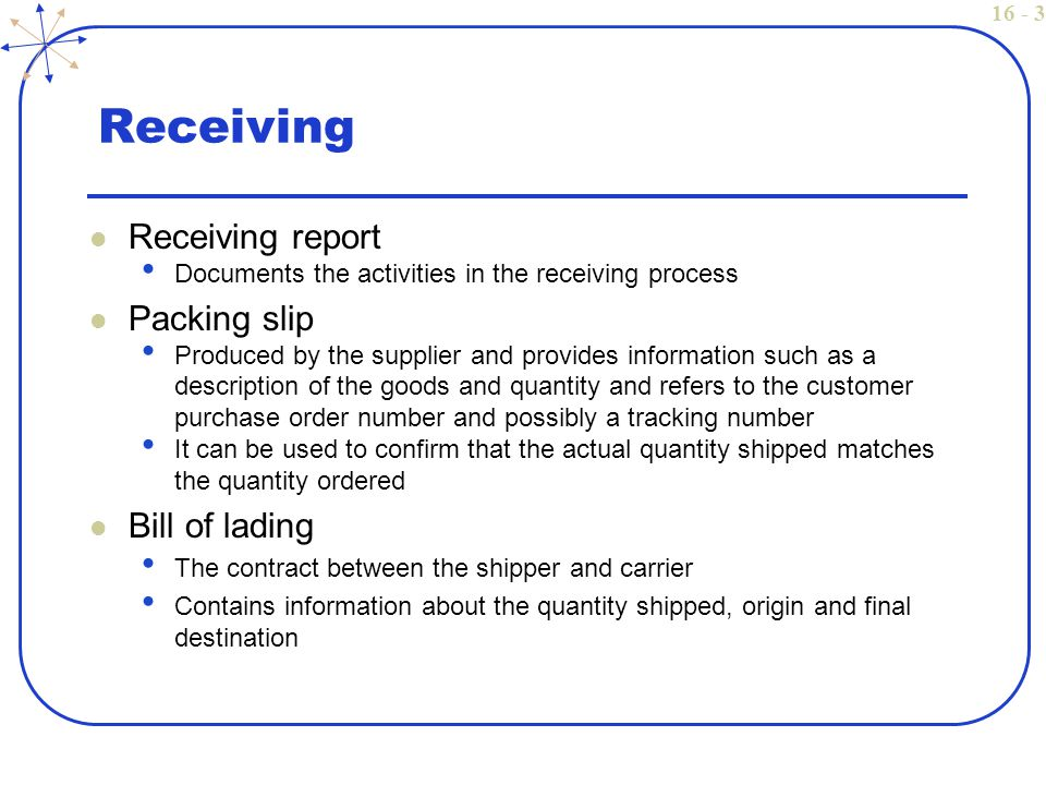 16 - 3 Receiving Receiving report Documents the activities in the receiving process Packing slip Produced by the supplier and provides information such as a description of the goods and quantity and refers to the customer purchase order number and possibly a tracking number It can be used to confirm that the actual quantity shipped matches the quantity ordered Bill of lading The contract between the shipper and carrier Contains information about the quantity shipped, origin and final destination