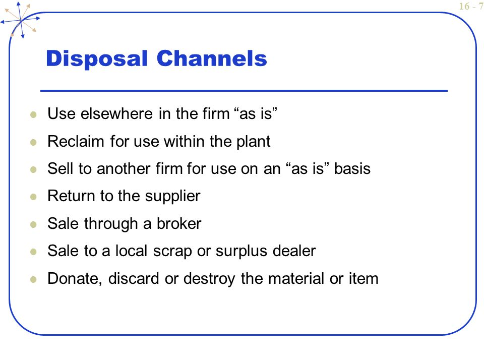 16 - 7 Disposal Channels Use elsewhere in the firm as is Reclaim for use within the plant Sell to another firm for use on an as is basis Return to the supplier Sale through a broker Sale to a local scrap or surplus dealer Donate, discard or destroy the material or item
