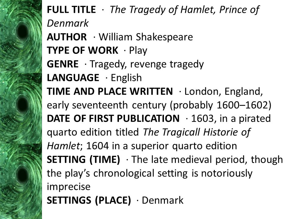 FULL TITLE · The Tragedy of Hamlet, Prince of Denmark AUTHOR · William Shakespeare TYPE OF WORK · Play GENRE · Tragedy, revenge tragedy LANGUAGE · English TIME AND PLACE WRITTEN · London, England, early seventeenth century (probably 1600–1602) DATE OF FIRST PUBLICATION · 1603, in a pirated quarto edition titled The Tragicall Historie of Hamlet; 1604 in a superior quarto edition SETTING (TIME) · The late medieval period, though the play's chronological setting is notoriously imprecise SETTINGS (PLACE) · Denmark