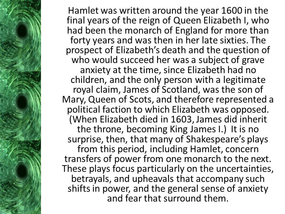 Hamlet was written around the year 1600 in the final years of the reign of Queen Elizabeth I, who had been the monarch of England for more than forty years and was then in her late sixties.