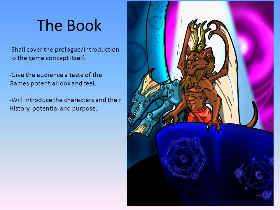 The Book -Shall cover the prologue/Introduction To the game concept itself. -Give the audience a taste of the Games potential look and feel. -Will int