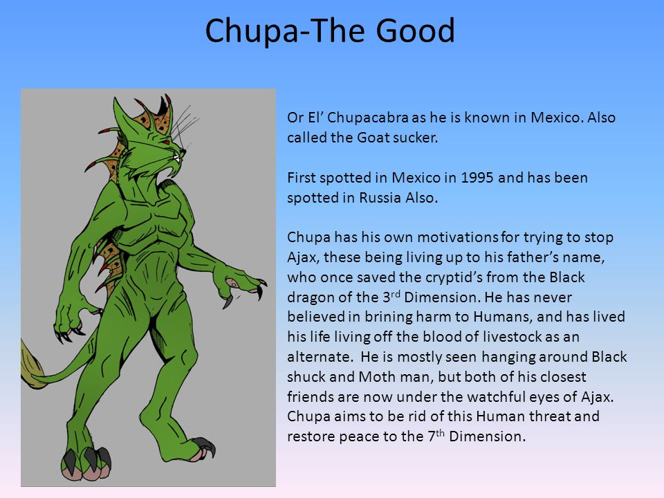 Chupa-The Good Or El' Chupacabra as he is known in Mexico. Also called the Goat sucker. First spotted in Mexico in 1995 and has been spotted in Russia
