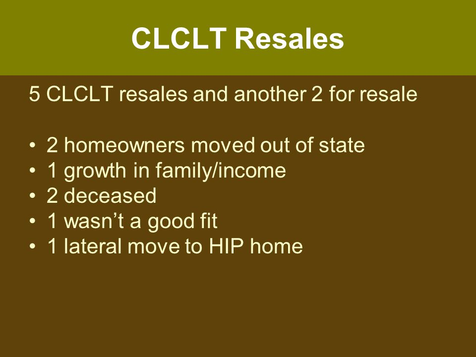 CLCLT Resales 5 CLCLT resales and another 2 for resale 2 homeowners moved out of state 1 growth in family/income 2 deceased 1 wasn't a good fit 1 lateral move to HIP home