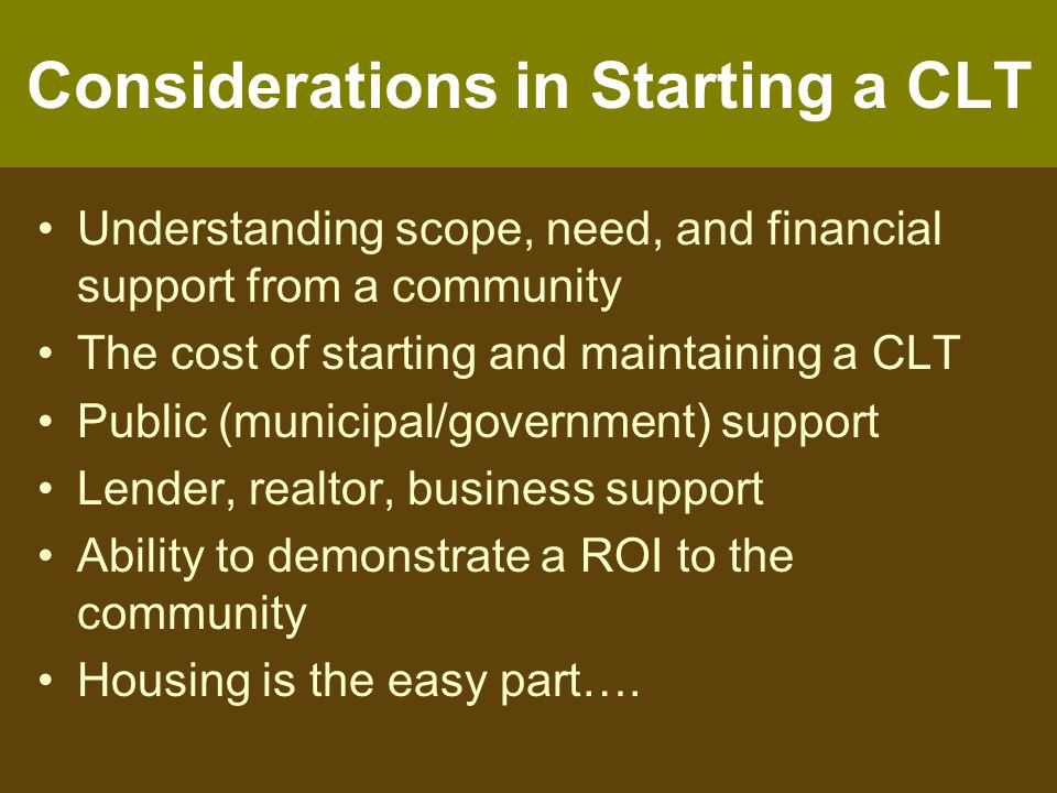Considerations in Starting a CLT Understanding scope, need, and financial support from a community The cost of starting and maintaining a CLT Public (municipal/government) support Lender, realtor, business support Ability to demonstrate a ROI to the community Housing is the easy part….
