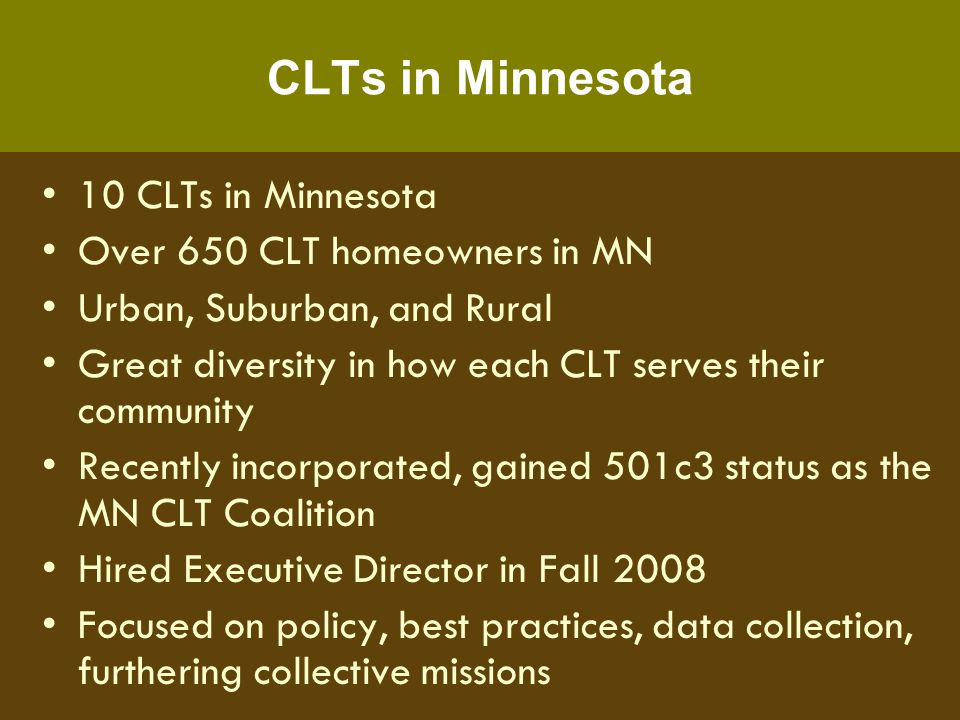 City of Lakes Community Land Trust City of Minneapolis Incorporated in 2002 First Household assisted in 2004 Staff of 2.5 FTEs 84 CLT homeowners, 5 resales to date Single Family Homes, Townhomes, and Condos Not a developer 25% Appraisal-Based Resale Formula