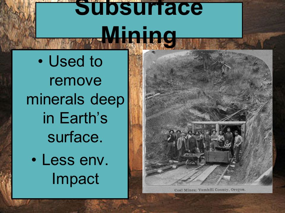 Subsurface Mining Used to remove minerals deep in Earth's surface. Less env. Impact