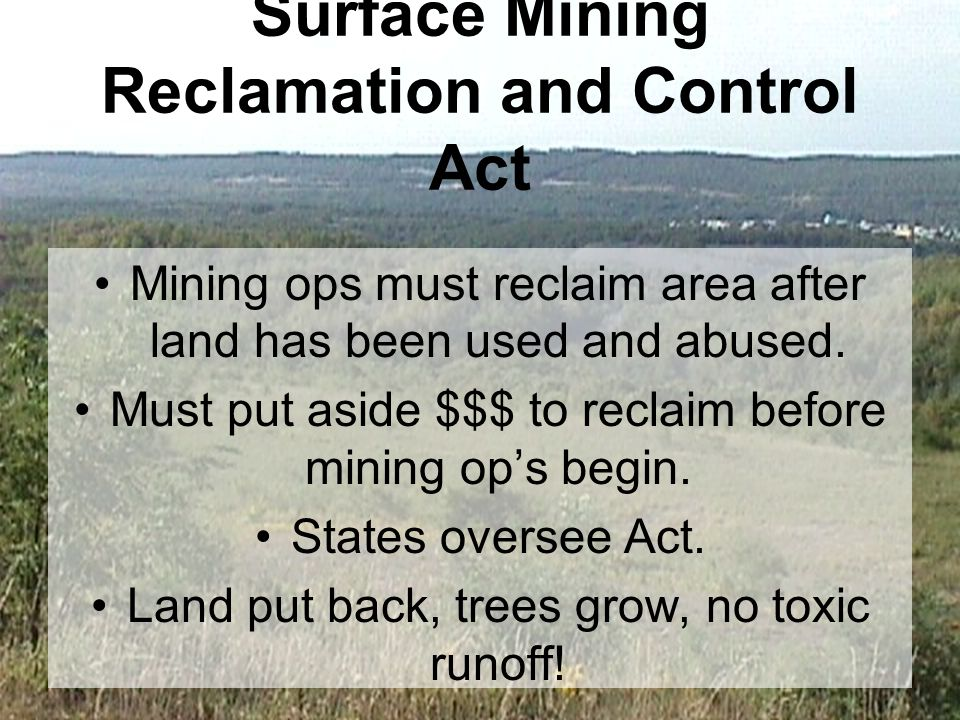 Surface Mining Reclamation and Control Act Mining ops must reclaim area after land has been used and abused.