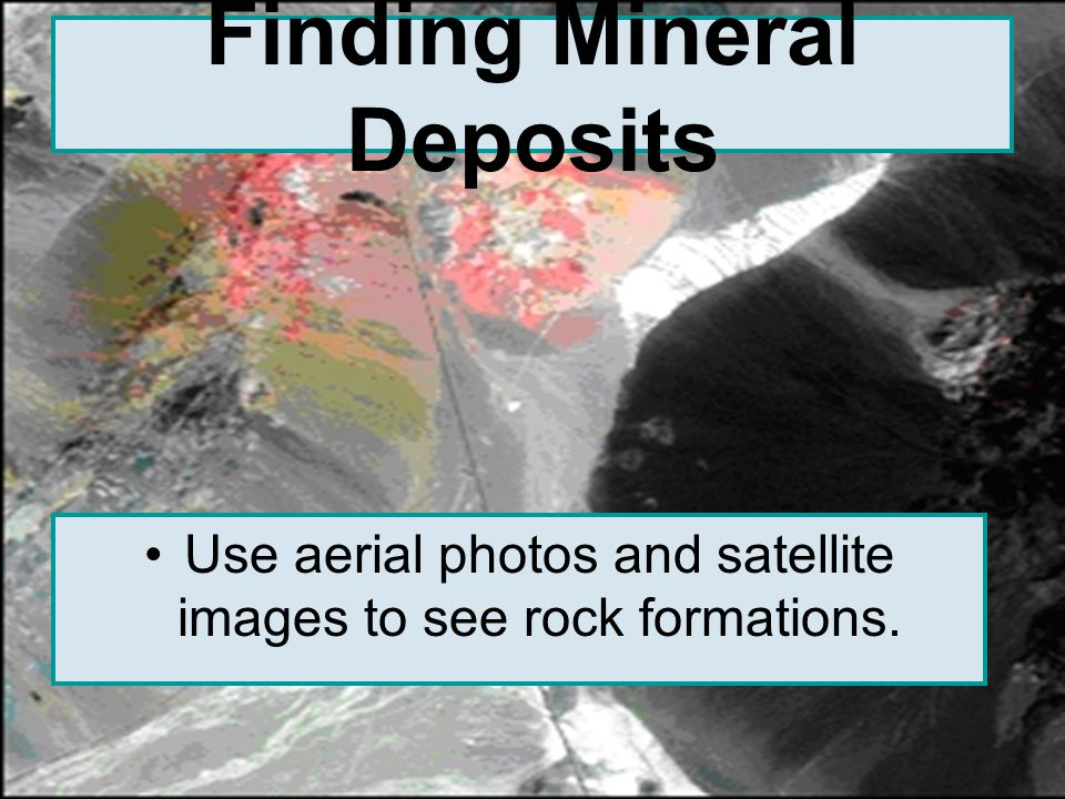 Finding Mineral Deposits Use aerial photos and satellite images to see rock formations.