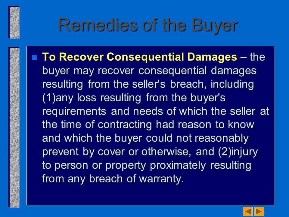 Remedies of the Buyer n To Recover Consequential Damages – the buyer may recover consequential damages resulting from the seller s breach, including (1)­any loss resulting from the buyer s requirements and needs of which the seller at the time of contracting had reason to know and which the buyer could not reasonably prevent by cover or otherwise, and (2)­injury to person or property proximately resulting from any breach of warranty.
