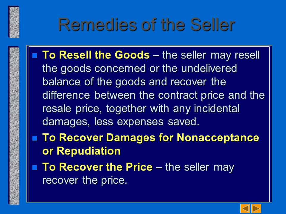 Remedies of the Seller n To Resell the Goods – the seller may resell the goods concerned or the undelivered balance of the goods and recover the difference between the contract price and the resale price, together with any incidental damages, less expenses saved.