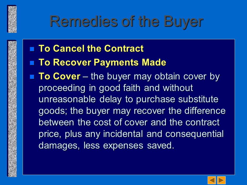 Remedies of the Buyer n To Cancel the Contract n To Recover Payments Made n To Cover – the buyer may obtain cover by proceeding in good faith and without unreasonable delay to purchase substitute goods; the buyer may recover the difference between the cost of cover and the contract price, plus any incidental and consequential damages, less expenses saved.