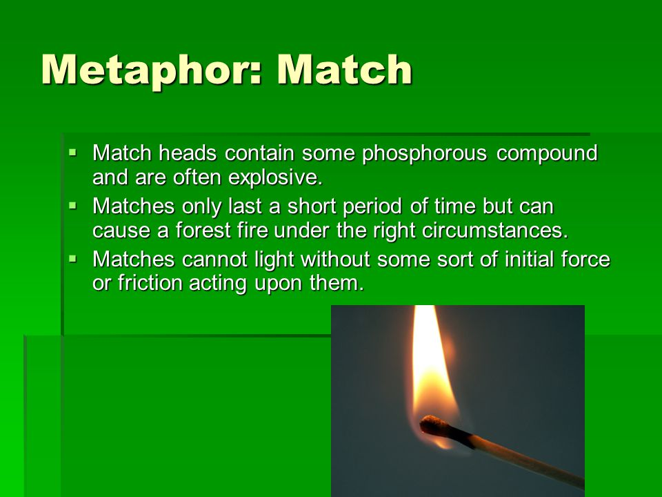Metaphor: Match  Match heads contain some phosphorous compound and are often explosive.