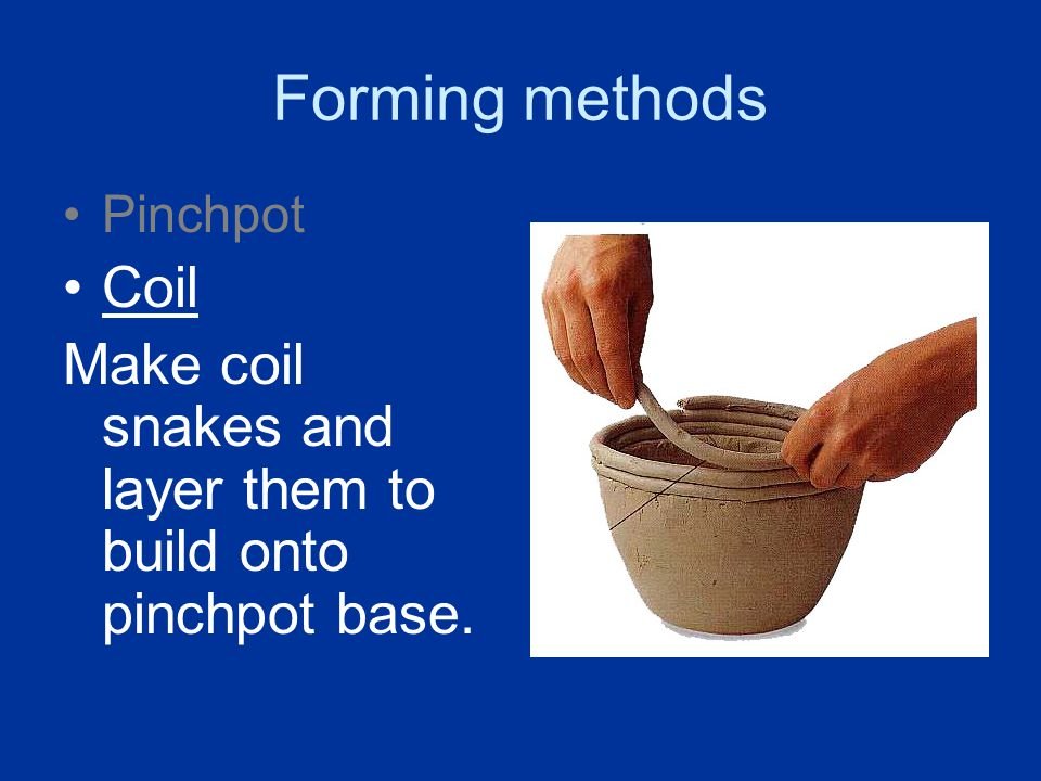 Forming methods Pinchpot Coil Make coil snakes and layer them to build onto pinchpot base.