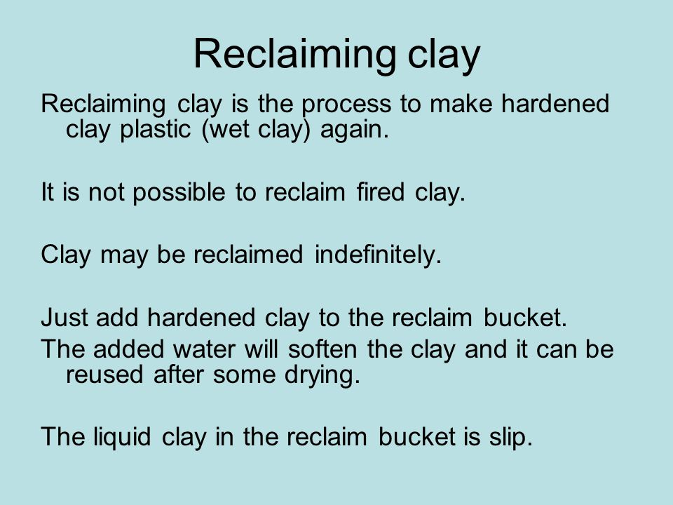 Reclaiming clay Reclaiming clay is the process to make hardened clay plastic (wet clay) again.