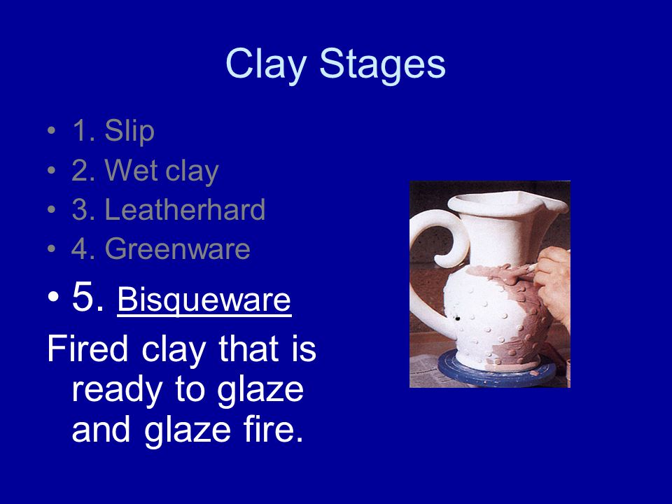 Clay Stages 1.Slip 2. Wet clay 3. Leatherhard 4. Greenware 5.