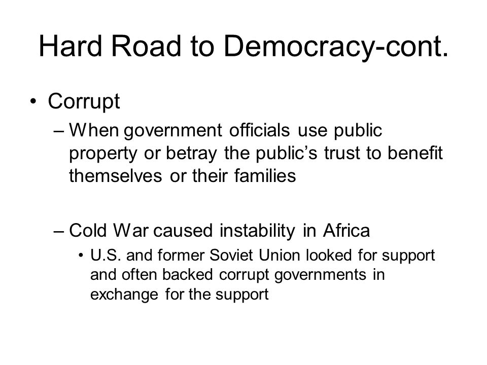 Hard Road to Democracy-cont. Corrupt –When government officials use public property or betray the public's trust to benefit themselves or their famili