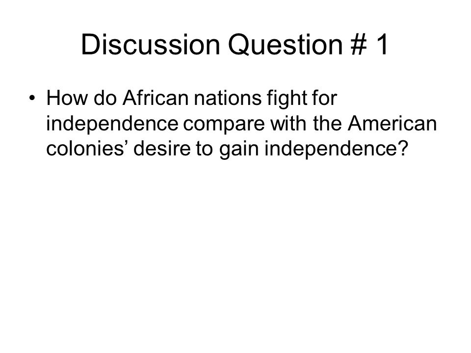 Discussion Question # 1 How do African nations fight for independence compare with the American colonies' desire to gain independence?