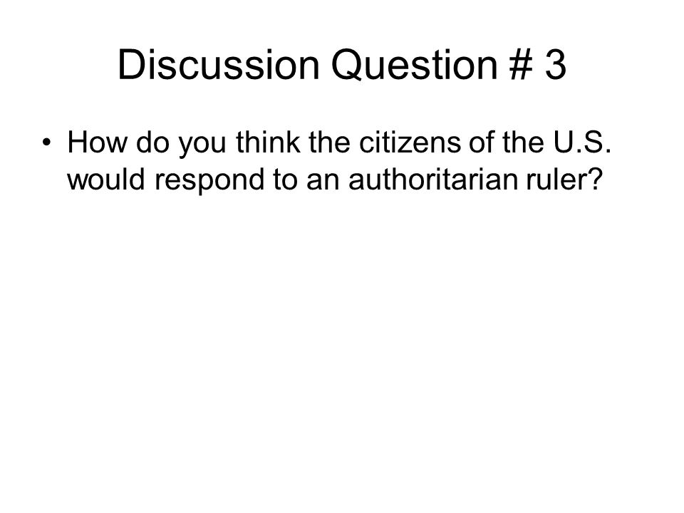 Discussion Question # 3 How do you think the citizens of the U.S. would respond to an authoritarian ruler?