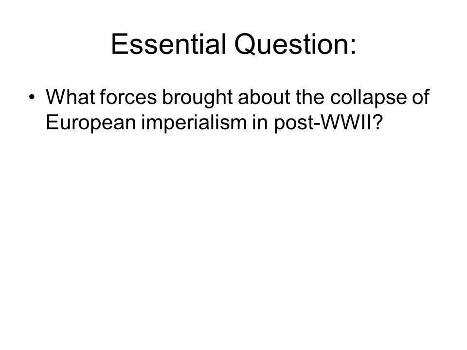 Essential Question: What forces brought about the collapse of European imperialism in post-WWII?