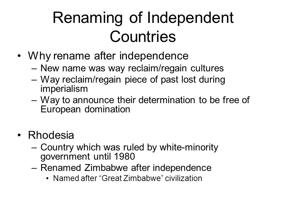 Renaming of Independent Countries Why rename after independence –New name was way reclaim/regain cultures –Way reclaim/regain piece of past lost durin