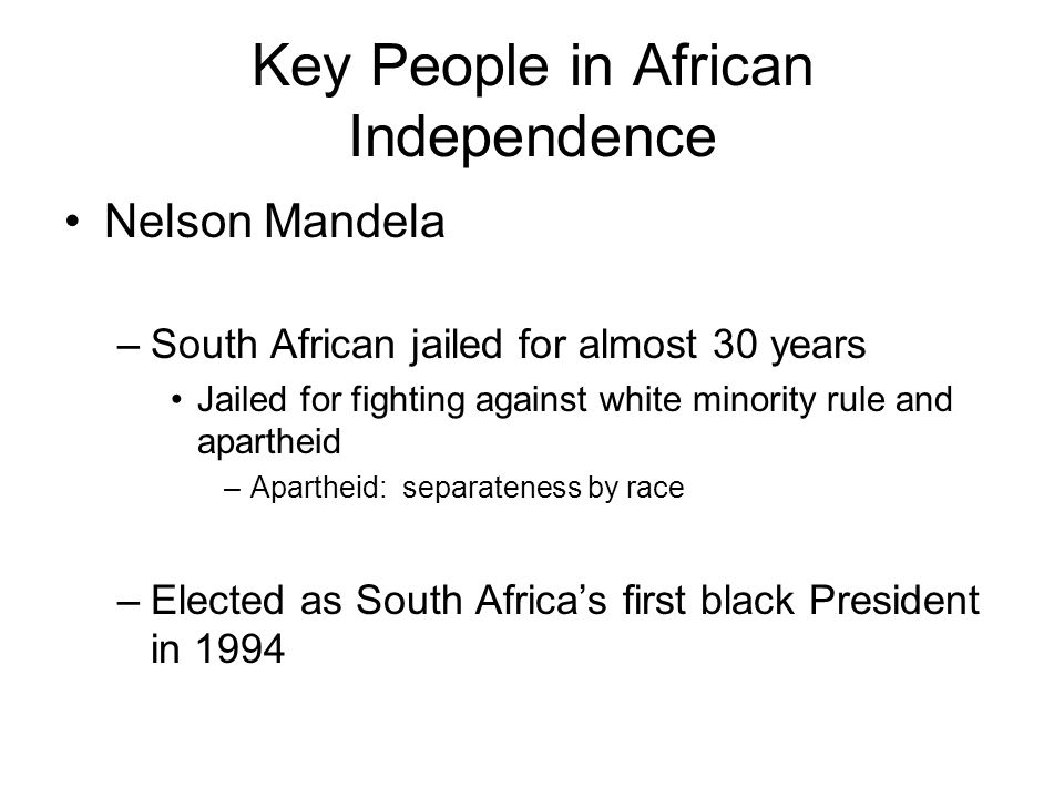Key People in African Independence Nelson Mandela –South African jailed for almost 30 years Jailed for fighting against white minority rule and aparth
