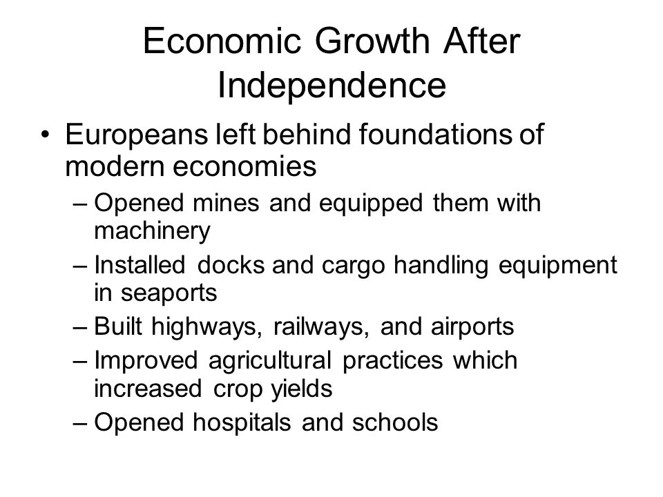 Economic Growth After Independence Europeans left behind foundations of modern economies –Opened mines and equipped them with machinery –Installed doc