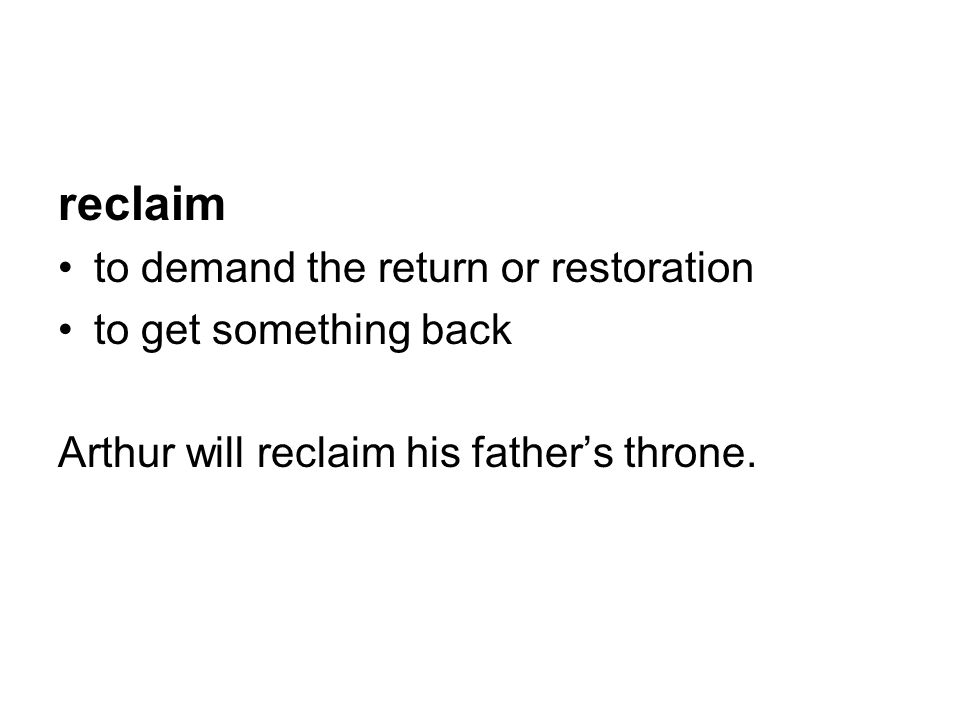 reclaim to demand the return or restoration to get something back Arthur will reclaim his father's throne.