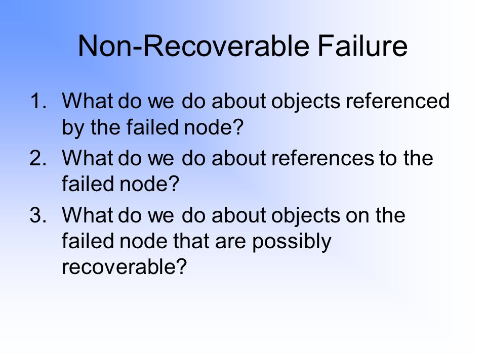 Non-Recoverable Failure 1.What do we do about objects referenced by the failed node.