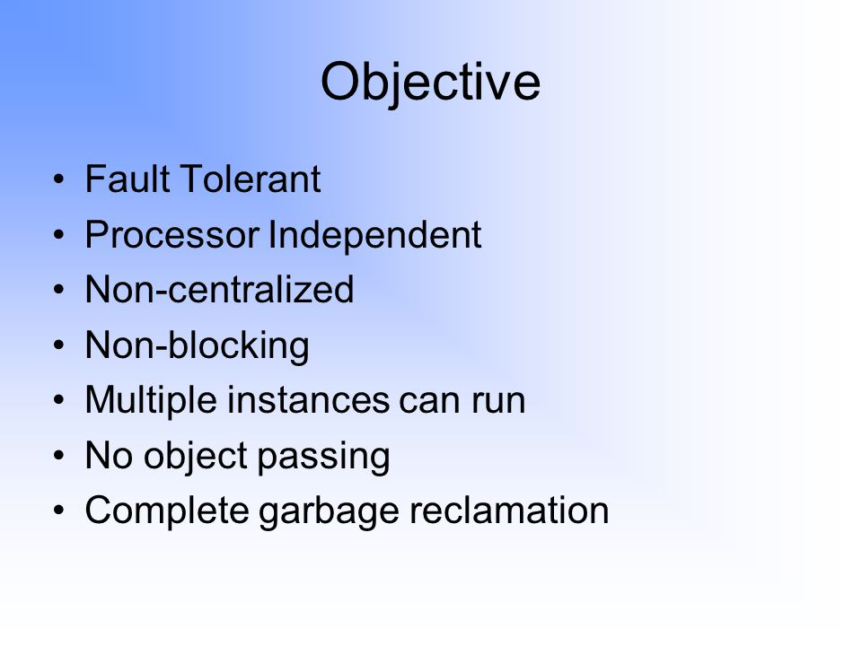 Objective Fault Tolerant Processor Independent Non-centralized Non-blocking Multiple instances can run No object passing Complete garbage reclamation