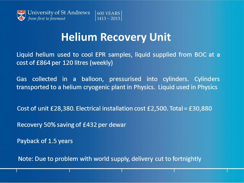 Helium Recovery Unit Liquid helium used to cool EPR samples, liquid supplied from BOC at a cost of £864 per 120 litres (weekly) Gas collected in a balloon, pressurised into cylinders.
