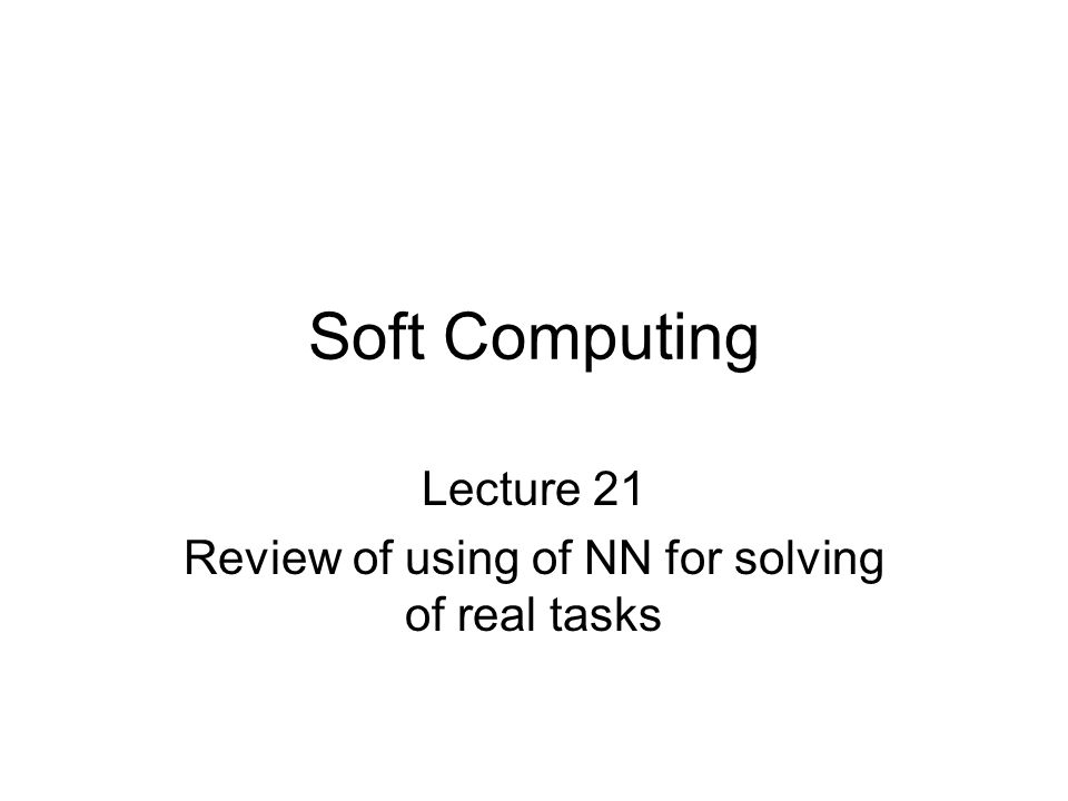 Soft Computing Lecture 21 Review of using of NN for solving of real tasks