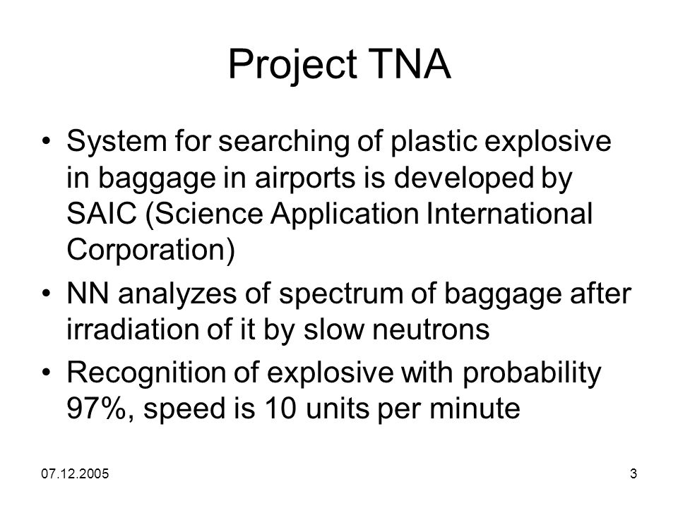 07.12.20053 Project TNA System for searching of plastic explosive in baggage in airports is developed by SAIC (Science Application International Corporation) NN analyzes of spectrum of baggage after irradiation of it by slow neutrons Recognition of explosive with probability 97%, speed is 10 units per minute