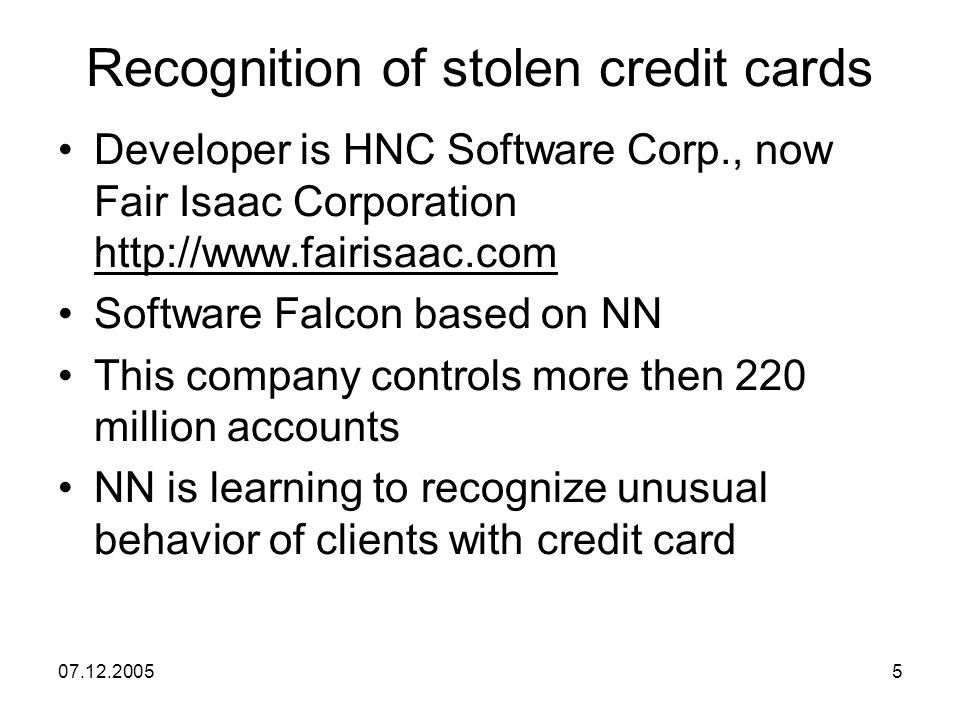 07.12.20055 Recognition of stolen credit cards Developer is HNC Software Corp., now Fair Isaac Corporation http://www.fairisaac.com Software Falcon based on NN This company controls more then 220 million accounts NN is learning to recognize unusual behavior of clients with credit card