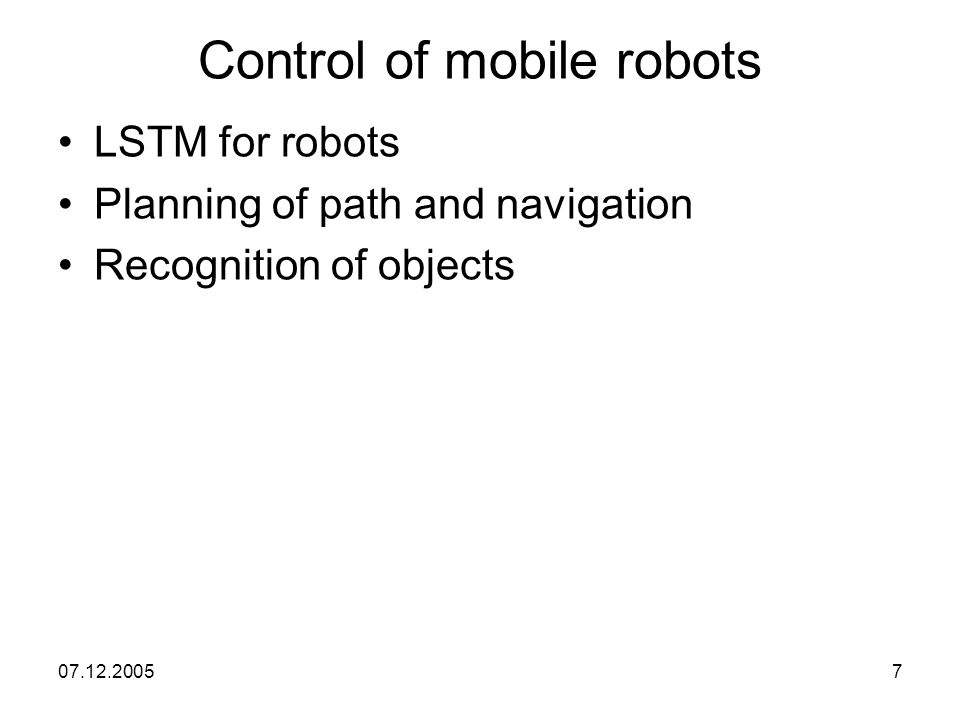 07.12.20057 Control of mobile robots LSTM for robots Planning of path and navigation Recognition of objects