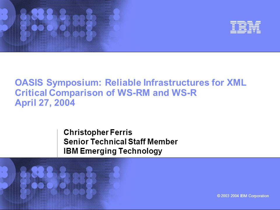 © 2003 2004 IBM Corporation OASIS Symposium: Reliable Infrastructures for XML Critical Comparison of WS-RM and WS-R April 27, 2004 Christopher Ferris Senior Technical Staff Member IBM Emerging Technology