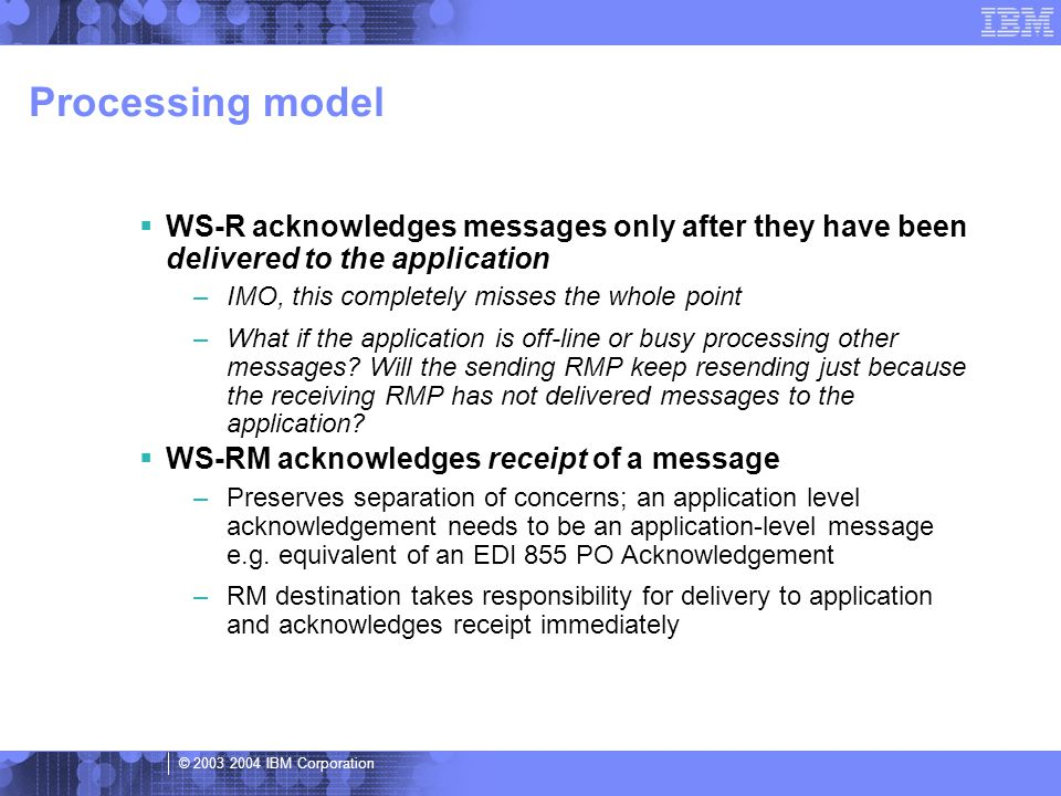 © 2003 2004 IBM Corporation Processing model  WS-R acknowledges messages only after they have been delivered to the application –IMO, this completely misses the whole point –What if the application is off-line or busy processing other messages.