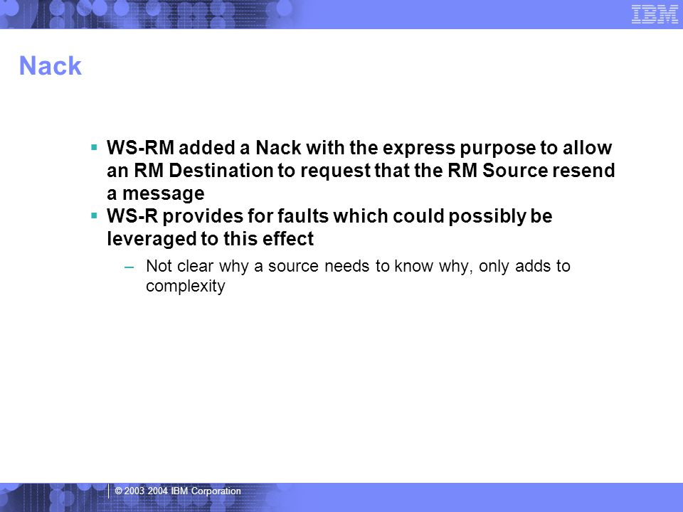 © 2003 2004 IBM Corporation Nack  WS-RM added a Nack with the express purpose to allow an RM Destination to request that the RM Source resend a message  WS-R provides for faults which could possibly be leveraged to this effect –Not clear why a source needs to know why, only adds to complexity