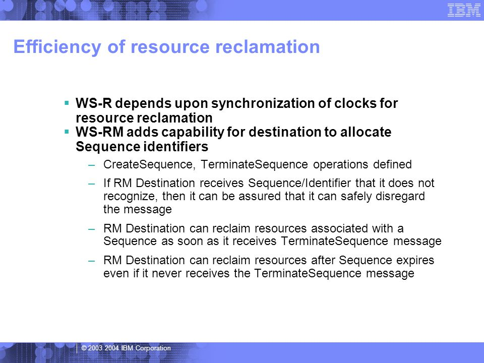 © 2003 2004 IBM Corporation Efficiency of resource reclamation  WS-R depends upon synchronization of clocks for resource reclamation  WS-RM adds capability for destination to allocate Sequence identifiers –CreateSequence, TerminateSequence operations defined –If RM Destination receives Sequence/Identifier that it does not recognize, then it can be assured that it can safely disregard the message –RM Destination can reclaim resources associated with a Sequence as soon as it receives TerminateSequence message –RM Destination can reclaim resources after Sequence expires even if it never receives the TerminateSequence message