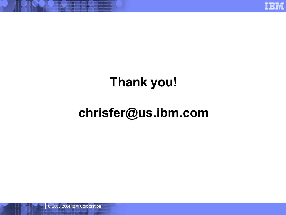 © 2003 2004 IBM Corporation Thank you! chrisfer@us.ibm.com