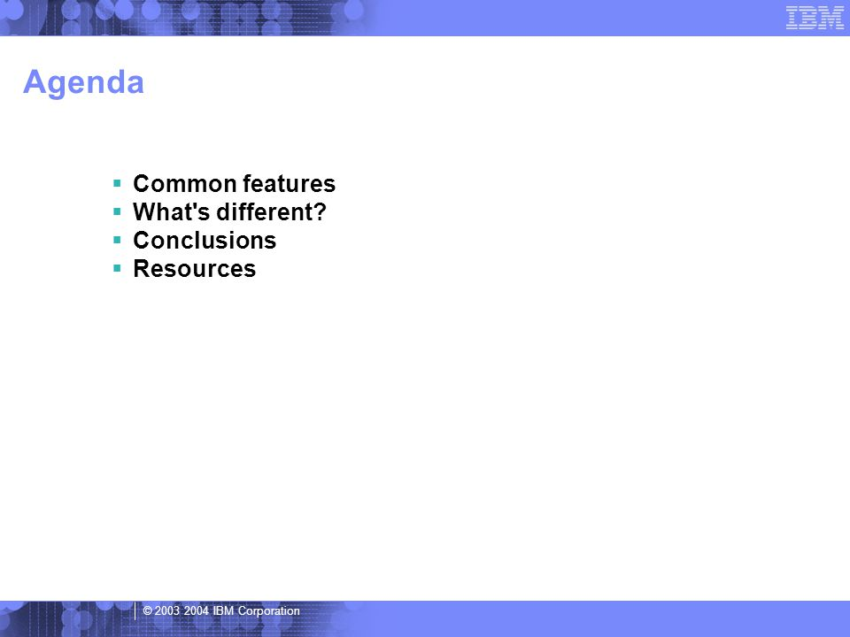 © 2003 2004 IBM Corporation Agenda  Common features  What s different  Conclusions  Resources
