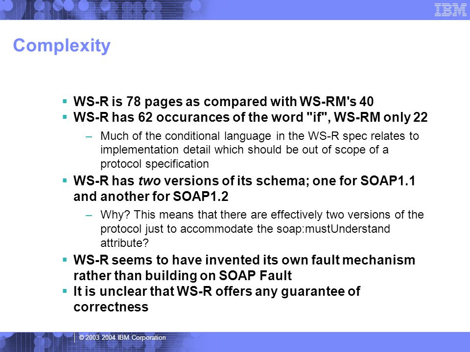 © 2003 2004 IBM Corporation Complexity  WS-R is 78 pages as compared with WS-RM s 40  WS-R has 62 occurances of the word if , WS-RM only 22 –Much of the conditional language in the WS-R spec relates to implementation detail which should be out of scope of a protocol specification  WS-R has two versions of its schema; one for SOAP1.1 and another for SOAP1.2 –Why.
