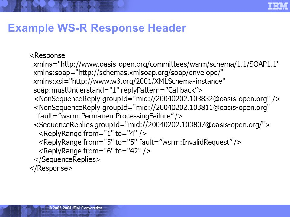 © 2003 2004 IBM Corporation Example WS-R Response Header <Response xmlns= http://www.oasis-open.org/committees/wsrm/schema/1.1/SOAP1.1 xmlns:soap= http://schemas.xmlsoap.org/soap/envelope/ xmlns:xsi= http://www.w3.org/2001/XMLSchema-instance soap:mustUnderstand= 1 replyPattern= Callback > <NonSequenceReply groupId= mid://20040202.103811@oasis-open.org fault= wsrm:PermanentProcessingFailure />