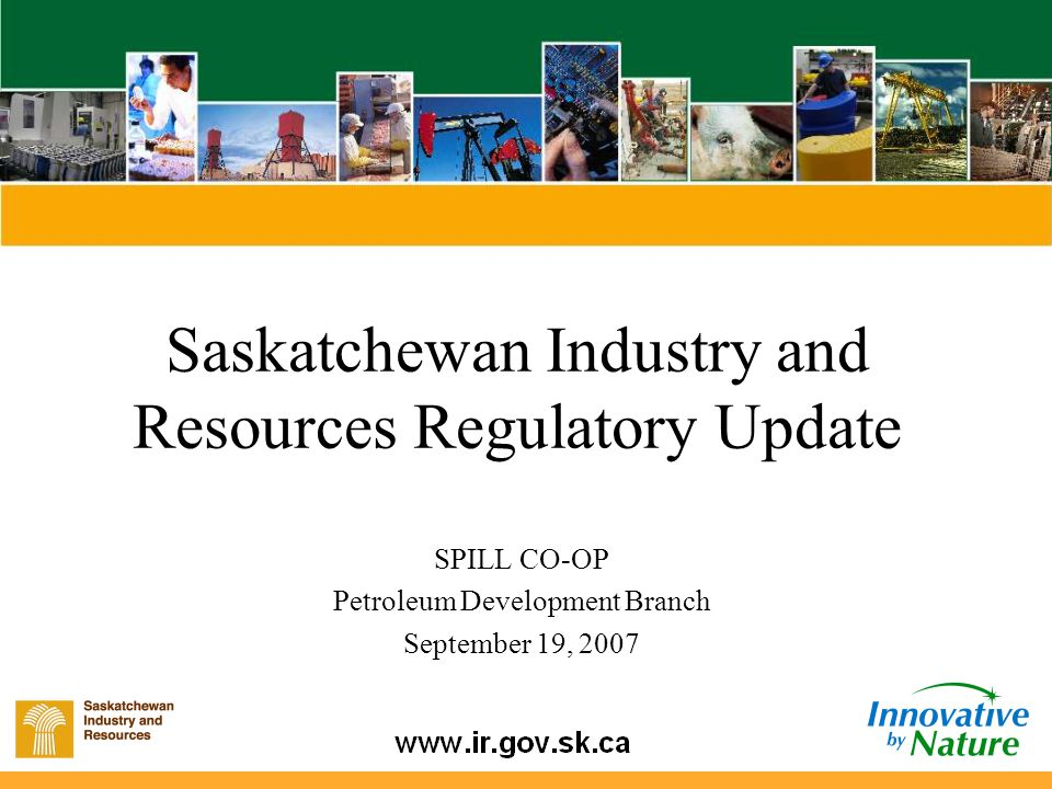 Saskatchewan Industry and Resources Regulatory Update SPILL CO-OP Petroleum Development Branch September 19, 2007