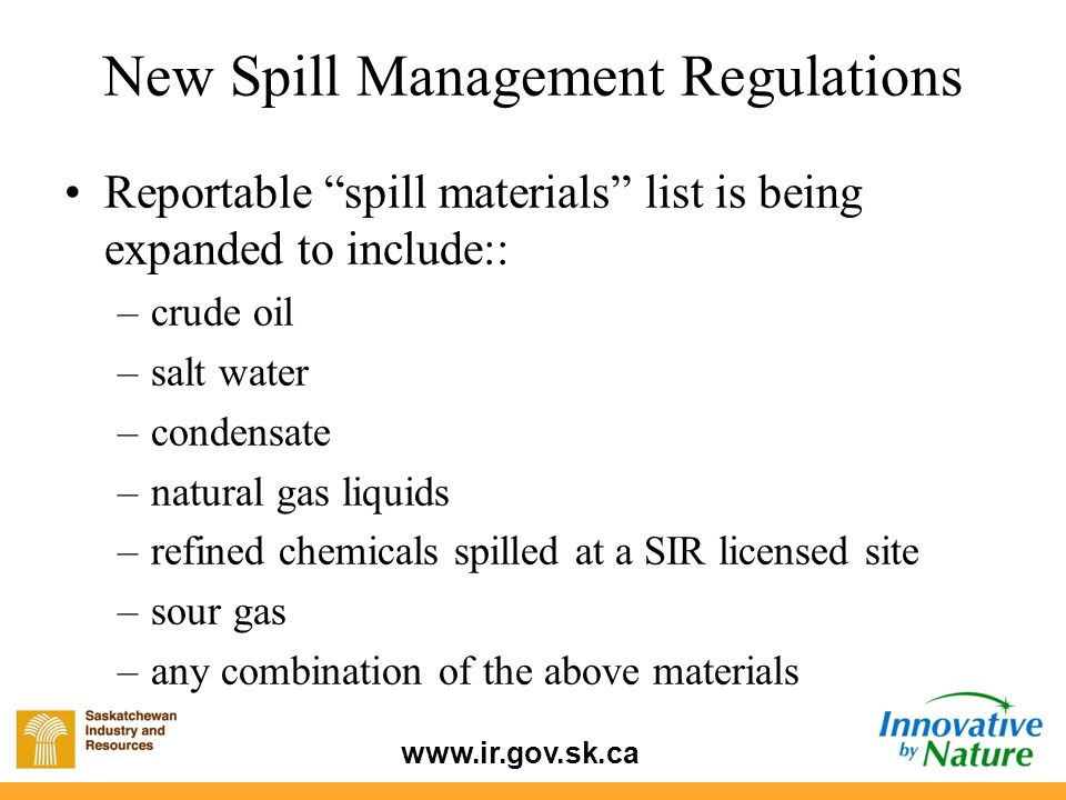 www.ir.gov.sk.ca New Spill Management Regulations Reportable spill materials list is being expanded to include:: –crude oil –salt water –condensate –natural gas liquids –refined chemicals spilled at a SIR licensed site –sour gas –any combination of the above materials
