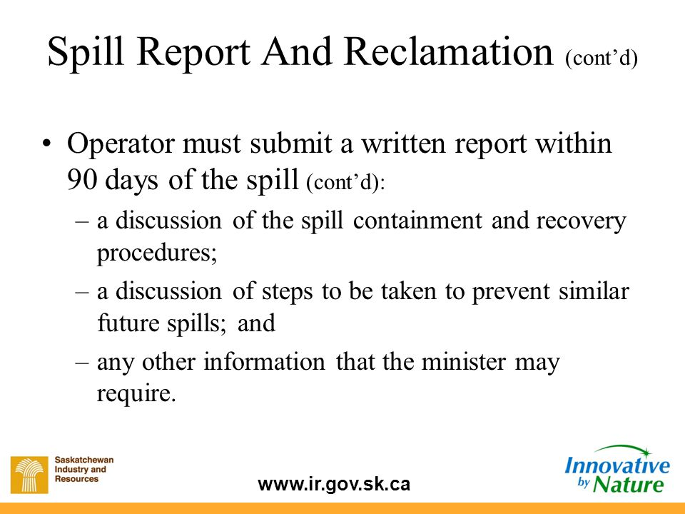 www.ir.gov.sk.ca Operator must submit a written report within 90 days of the spill (cont'd): –a discussion of the spill containment and recovery proce