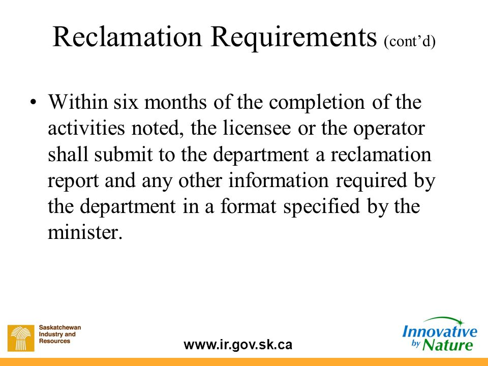 www.ir.gov.sk.ca Within six months of the completion of the activities noted, the licensee or the operator shall submit to the department a reclamation report and any other information required by the department in a format specified by the minister.